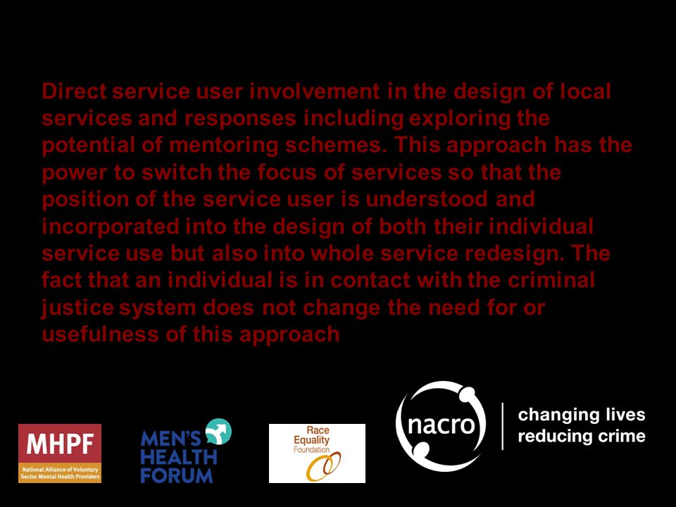 Direct service user involvement in the design of local services and responses including exploring the potential of mentoring schemes.