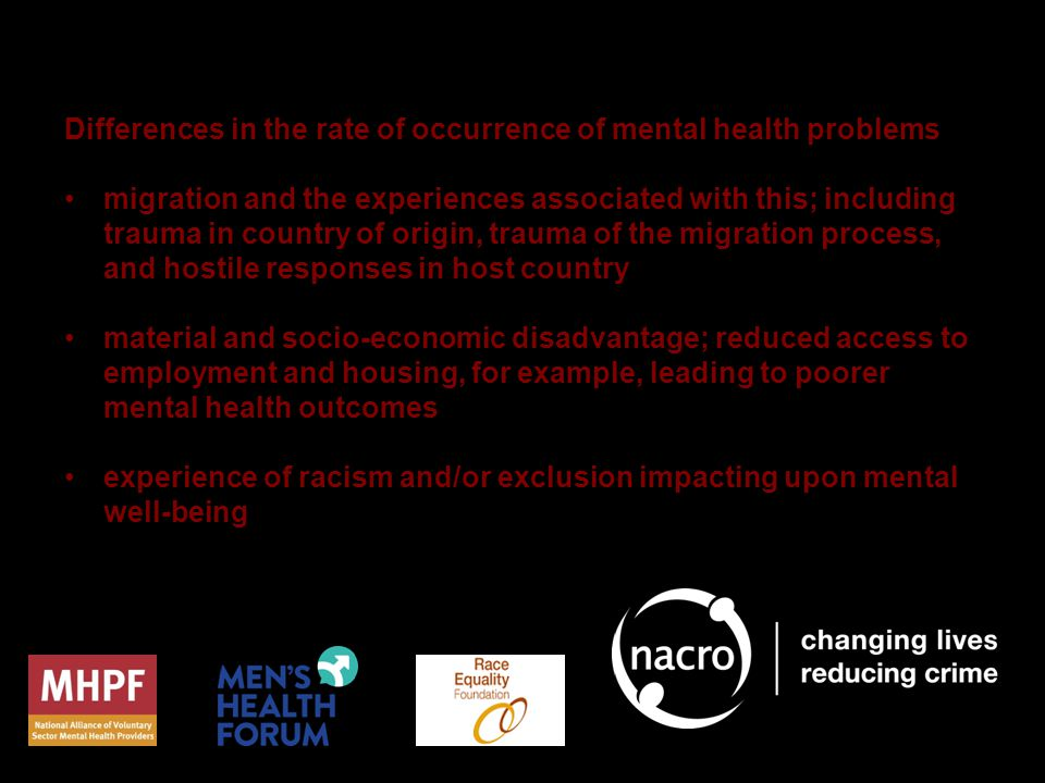 Differences in the rate of occurrence of mental health problems migration and the experiences associated with this; including trauma in country of origin, trauma of the migration process, and hostile responses in host country material and socio-economic disadvantage; reduced access to employment and housing, for example, leading to poorer mental health outcomes experience of racism and/or exclusion impacting upon mental well-being