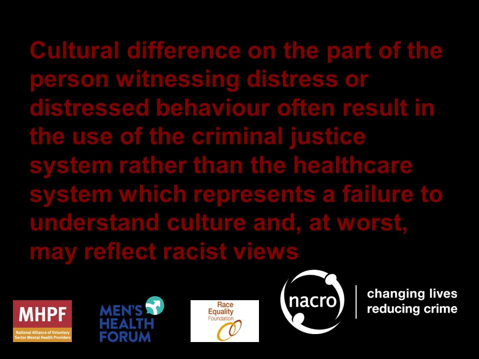Cultural difference on the part of the person witnessing distress or distressed behaviour often result in the use of the criminal justice system rather than the healthcare system which represents a failure to understand culture and, at worst, may reflect racist views