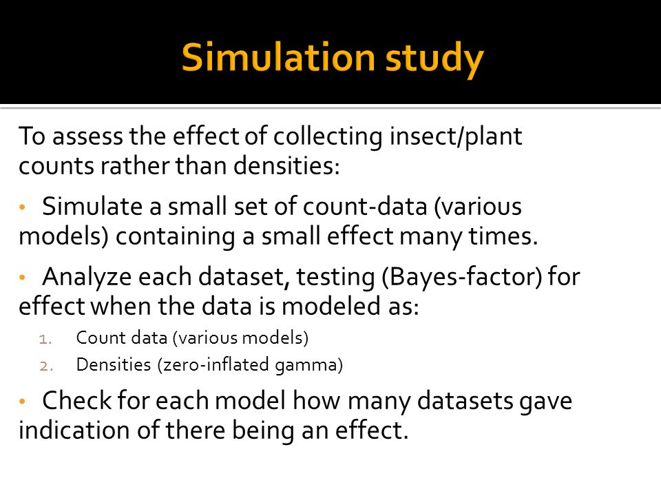 To assess the effect of collecting insect/plant counts rather than densities: Simulate a small set of count-data (various models) containing a small effect many times.