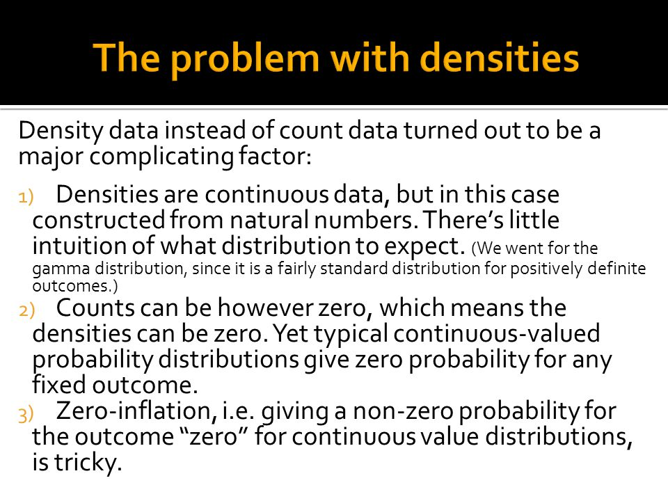 Density data instead of count data turned out to be a major complicating factor: 1) Densities are continuous data, but in this case constructed from natural numbers.
