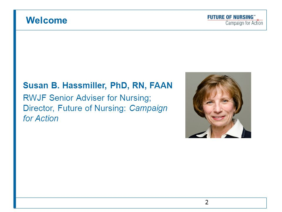 Welcome Susan B. Hassmiller, PhD, RN, FAAN RWJF Senior Adviser for Nursing; Director, Future of Nursing: Campaign for Action 2