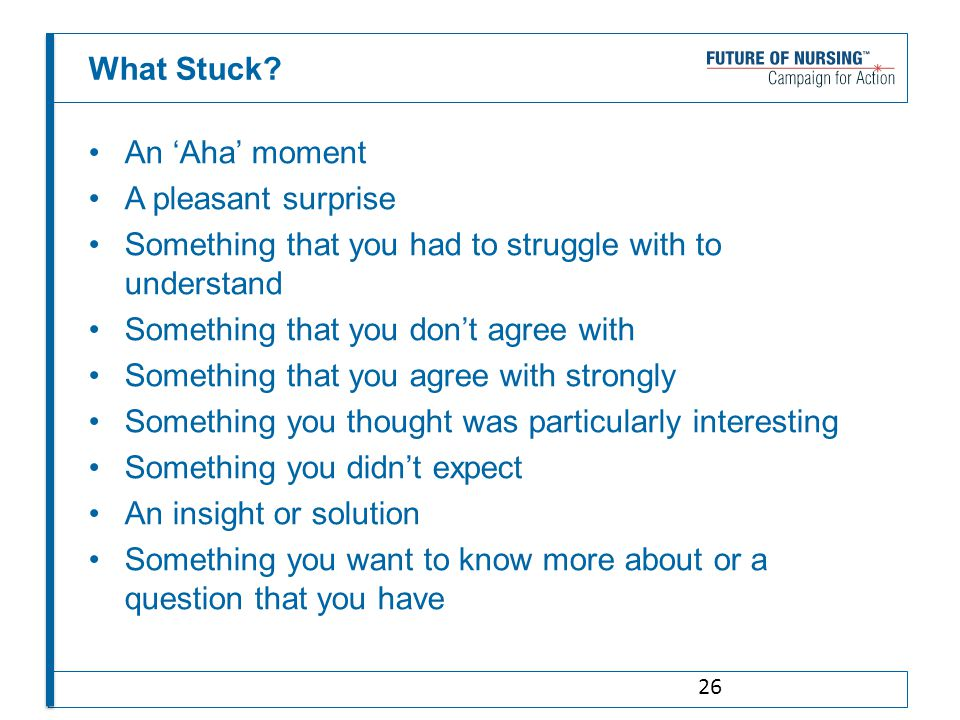 An 'Aha' moment A pleasant surprise Something that you had to struggle with to understand Something that you don't agree with Something that you agree with strongly Something you thought was particularly interesting Something you didn't expect An insight or solution Something you want to know more about or a question that you have What Stuck.