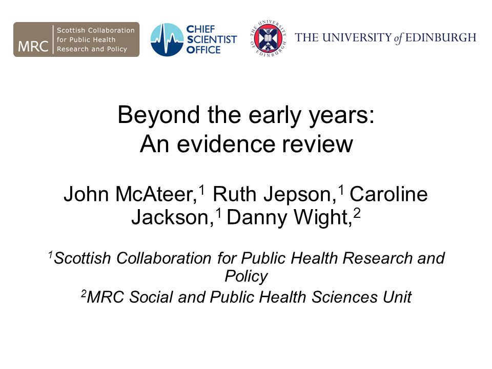 Beyond the early years: An evidence review John McAteer, 1 Ruth Jepson, 1 Caroline Jackson, 1 Danny Wight, 2 1 Scottish Collaboration for Public Health Research and Policy 2 MRC Social and Public Health Sciences Unit