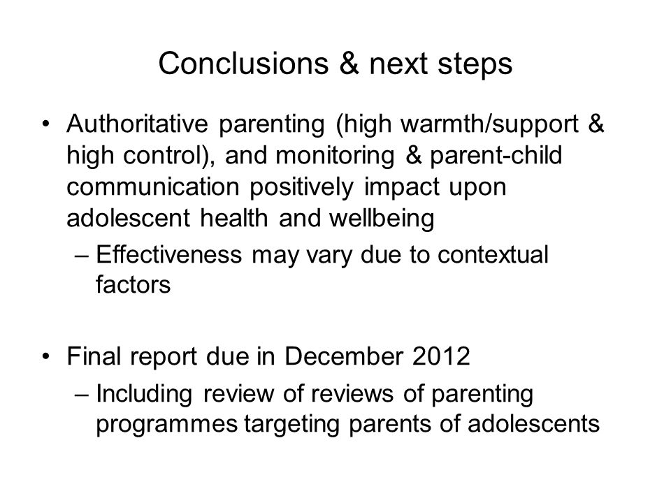 Conclusions & next steps Authoritative parenting (high warmth/support & high control), and monitoring & parent-child communication positively impact upon adolescent health and wellbeing –Effectiveness may vary due to contextual factors Final report due in December 2012 –Including review of reviews of parenting programmes targeting parents of adolescents