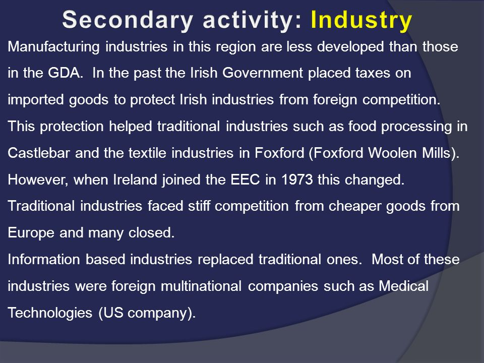Manufacturing industries in this region are less developed than those in the GDA. In the past the Irish Government placed taxes on imported goods to p