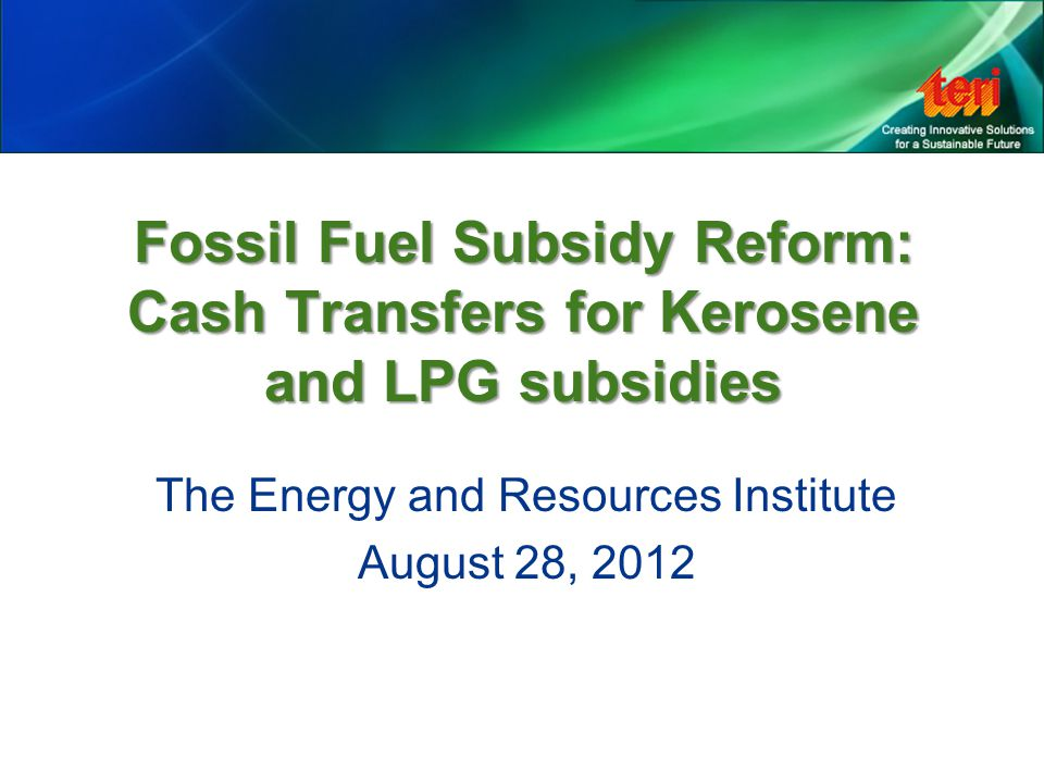Outline Scene Setting: –Prevailing quantum of subsidies on LPG and kerosene –Current mechanism of subsidy provision Direct Transfers: An Option for Supporting LPG and Kerosene Subsidy Reform Merits and Demerits of Cash Transfers Design Elements and Challenges of a Cash Transfer Scheme in India Inferences and Recommendations