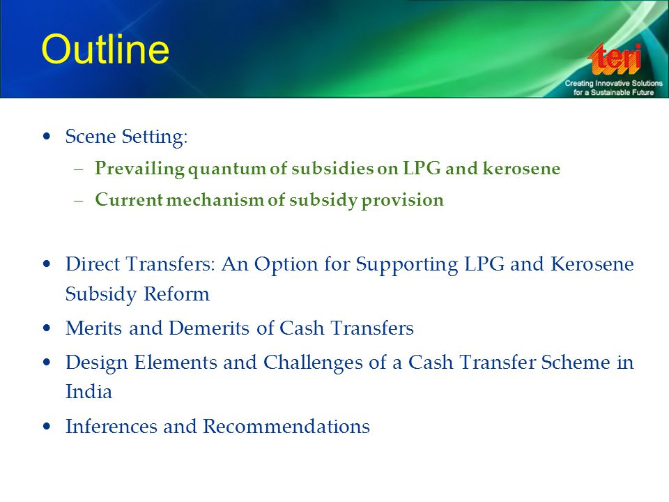 Subsidies on LPG and kerosene Subsidies are provided to: –Increase affordability of energy for the poor –Protect domestic economy from fluctuating international prices Mechanism for providing subsidies: –Fiscal subsidy – a small pre-determined component of the price provided by the government –Under-recovery – shared by the government, upstream companies (and GAIL) and remaining under-recoveries are met by oil marketing companies (OMCs)