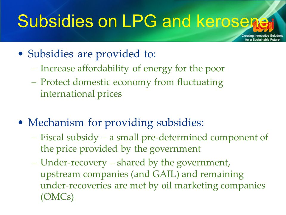 Subsidies on LPG and kerosene Subsidies are provided to: –Increase affordability of energy for the poor –Protect domestic economy from fluctuating int