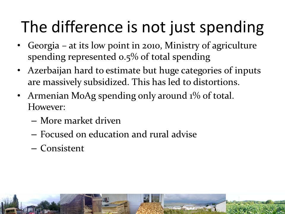 The difference is not just spending Georgia – at its low point in 2010, Ministry of agriculture spending represented 0.5% of total spending Azerbaijan hard to estimate but huge categories of inputs are massively subsidized.