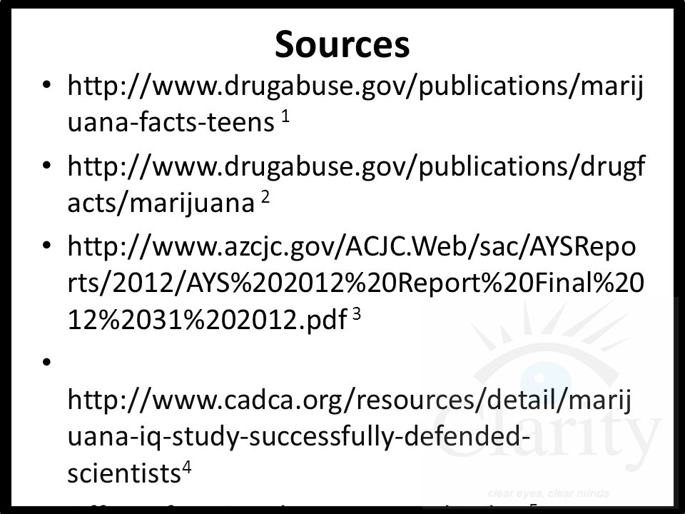 Sources http://www.drugabuse.gov/publications/marij uana-facts-teens 1 http://www.drugabuse.gov/publications/drugf acts/marijuana 2 http://www.azcjc.gov/ACJC.Web/sac/AYSRepo rts/2012/AYS%202012%20Report%20Final%20 12%2031%202012.pdf 3 http://www.cadca.org/resources/detail/marij uana-iq-study-successfully-defended- scientists 4 Office of National Drug Control Policy 5