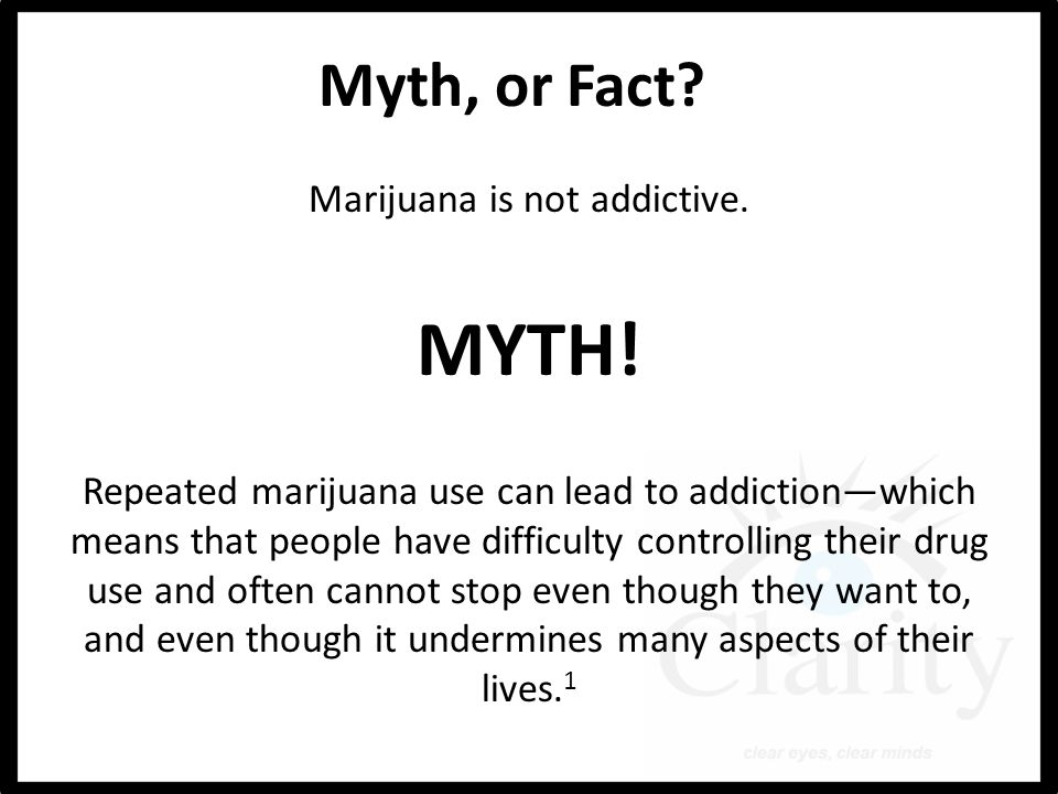 Myth, or Fact. Marijuana is not addictive. MYTH.