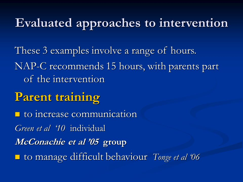 Evaluated approaches to intervention These 3 examples involve a range of hours. NAP-C recommends 15 hours, with parents part of the intervention Paren