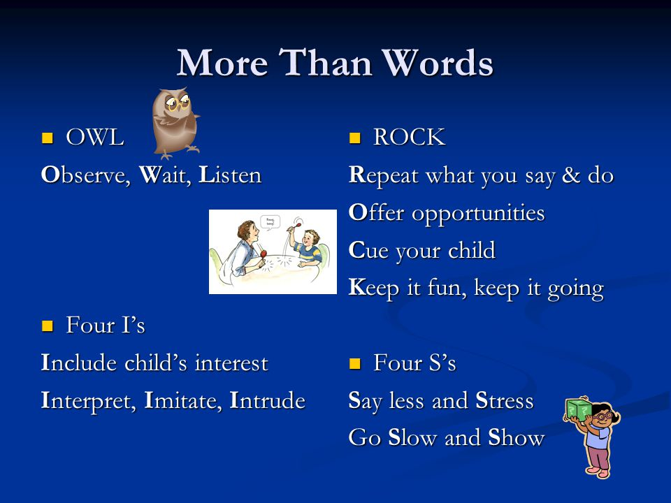 More Than Words OWL OWL Observe, Wait, Listen Four I's Four I's Include child's interest Interpret, Imitate, Intrude ROCK Repeat what you say & do Offer opportunities Cue your child Keep it fun, keep it going Four S's Say less and Stress Go Slow and Show
