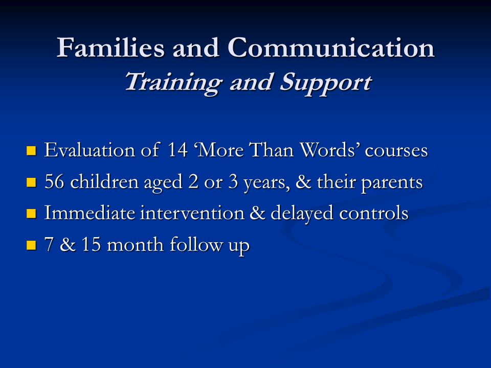 Families and Communication Training and Support Evaluation of 14 'More Than Words' courses Evaluation of 14 'More Than Words' courses 56 children aged 2 or 3 years, & their parents 56 children aged 2 or 3 years, & their parents Immediate intervention & delayed controls Immediate intervention & delayed controls 7 & 15 month follow up 7 & 15 month follow up
