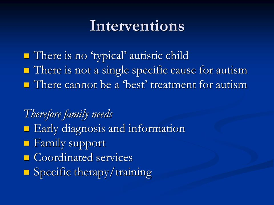 Interventions There is no 'typical' autistic child There is no 'typical' autistic child There is not a single specific cause for autism There is not a single specific cause for autism There cannot be a 'best' treatment for autism There cannot be a 'best' treatment for autism Therefore family needs Early diagnosis and information Early diagnosis and information Family support Family support Coordinated services Coordinated services Specific therapy/training Specific therapy/training
