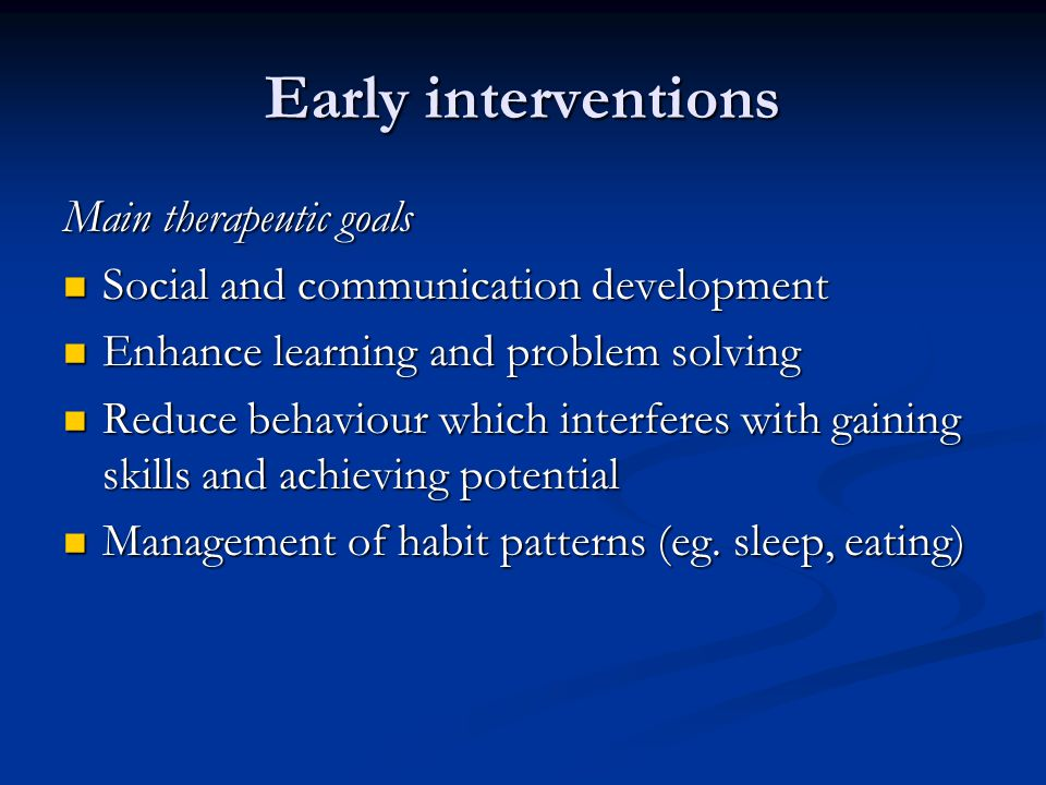 Early interventions Main therapeutic goals Social and communication development Social and communication development Enhance learning and problem solving Enhance learning and problem solving Reduce behaviour which interferes with gaining skills and achieving potential Reduce behaviour which interferes with gaining skills and achieving potential Management of habit patterns (eg.