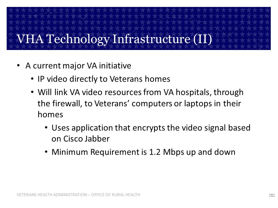 VETERANS HEALTH ADMINISTRATION – OFFICE OF RURAL HEALTH 11 VHA Technology Infrastructure (II) A current major VA initiative IP video directly to Veter