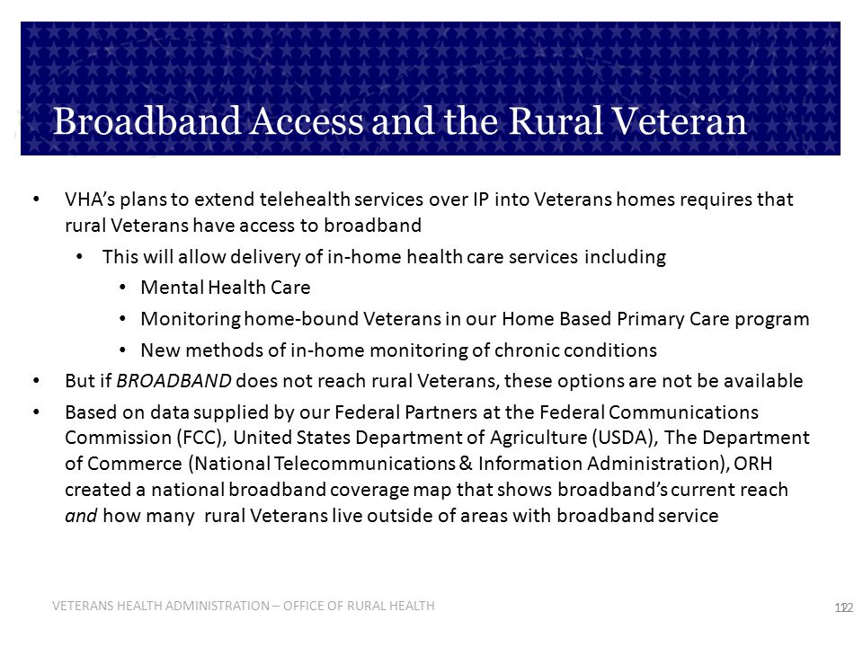 VETERANS HEALTH ADMINISTRATION – OFFICE OF RURAL HEALTH 12 Broadband Access and the Rural Veteran VHA's plans to extend telehealth services over IP in