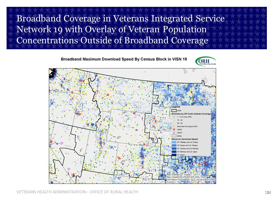 VETERANS HEALTH ADMINISTRATION – OFFICE OF RURAL HEALTH 14 Broadband Coverage in Veterans Integrated Service Network 19 with Overlay of Veteran Popula