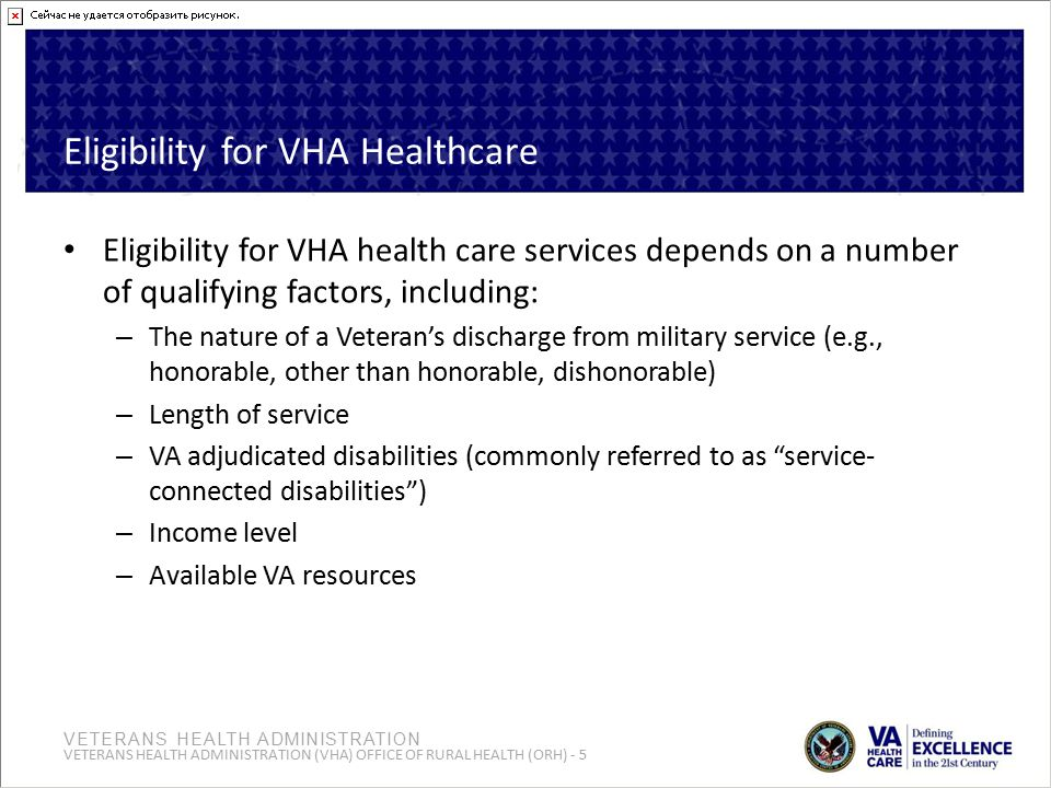 VETERANS HEALTH ADMINISTRATION VETERANS HEALTH ADMINISTRATION (VHA) OFFICE OF RURAL HEALTH (ORH) - 5 Eligibility for VHA Healthcare Eligibility for VHA health care services depends on a number of qualifying factors, including: – The nature of a Veteran's discharge from military service (e.g., honorable, other than honorable, dishonorable) – Length of service – VA adjudicated disabilities (commonly referred to as service- connected disabilities ) – Income level – Available VA resources