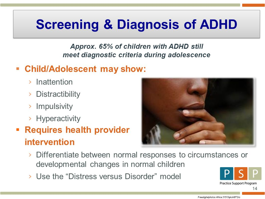 14  Child/Adolescent may show : › Inattention › Distractibility › Impulsivity › Hyperactivity  Requires health provider intervention › Differentiate between normal responses to circumstances or developmental changes in normal children › Use the Distress versus Disorder model Screening & Diagnosis of ADHD Freedigitalphotos Africa 31513qkoh8f72ro Approx.