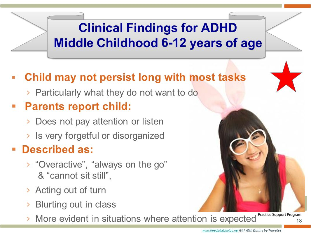 18  Child may not persist long with most tasks › Particularly what they do not want to do  Parents report child: › Does not pay attention or listen › Is very forgetful or disorganized  Described as: › Overactive , always on the go & cannot sit still , › Acting out of turn › Blurting out in class › More evident in situations where attention is expected Clinical Findings for ADHD Middle Childhood 6-12 years of age www.freedigitalphotos.netwww.freedigitalphotos.net Girl With Bunny by Teeratas