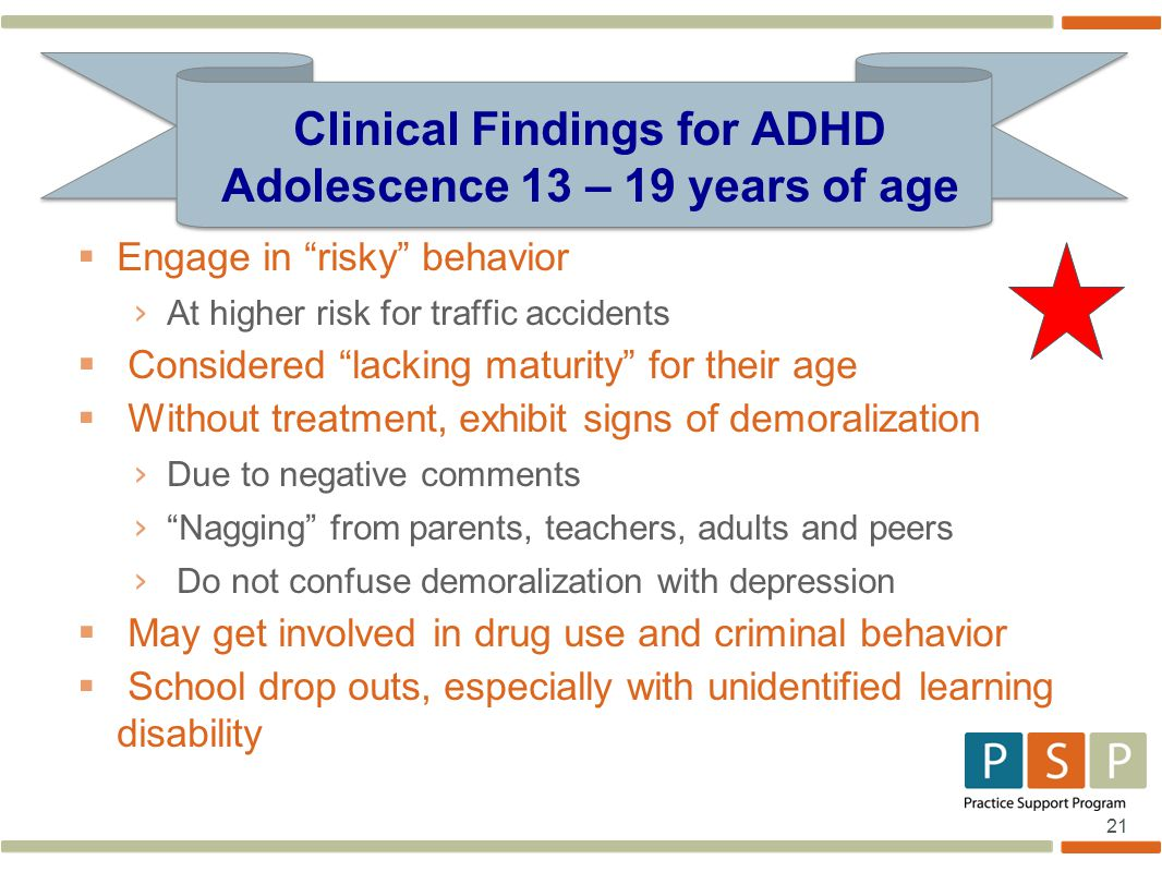21  Engage in risky behavior › At higher risk for traffic accidents  Considered lacking maturity for their age  Without treatment, exhibit signs of demoralization › Due to negative comments › Nagging from parents, teachers, adults and peers › Do not confuse demoralization with depression  May get involved in drug use and criminal behavior  School drop outs, especially with unidentified learning disability Clinical Findings for ADHD Adolescence 13 – 19 years of age