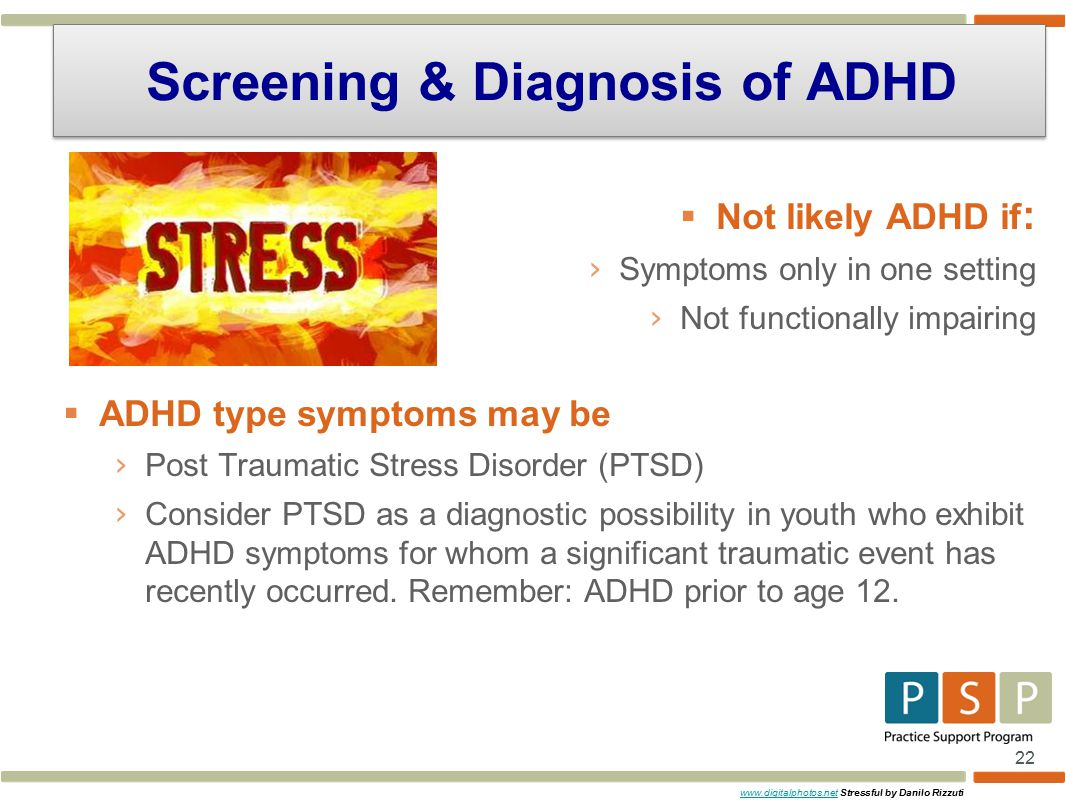 22  Not likely ADHD if : › Symptoms only in one setting › Not functionally impairing  ADHD type symptoms may be › Post Traumatic Stress Disorder (PTSD) › Consider PTSD as a diagnostic possibility in youth who exhibit ADHD symptoms for whom a significant traumatic event has recently occurred.