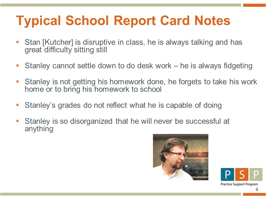 6  Stan [Kutcher] is disruptive in class, he is always talking and has great difficulty sitting still  Stanley cannot settle down to do desk work – he is always fidgeting  Stanley is not getting his homework done, he forgets to take his work home or to bring his homework to school  Stanley's grades do not reflect what he is capable of doing  Stanley is so disorganized that he will never be successful at anything Typical School Report Card Notes