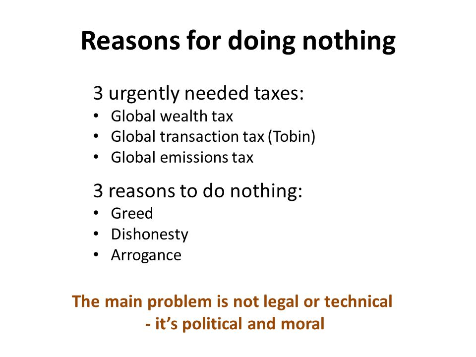 Reasons for doing nothing 3 urgently needed taxes: Global wealth tax Global transaction tax (Tobin) Global emissions tax 3 reasons to do nothing: Greed Dishonesty Arrogance The main problem is not legal or technical - it's political and moral