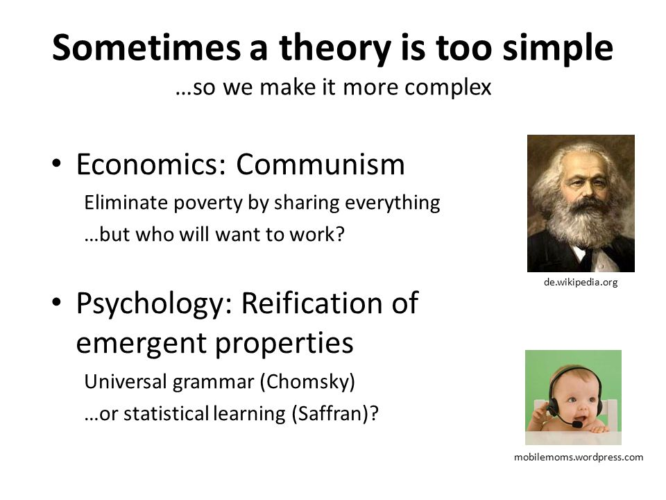 Sometimes a theory is too simple …so we make it more complex Economics: Communism Eliminate poverty by sharing everything …but who will want to work.