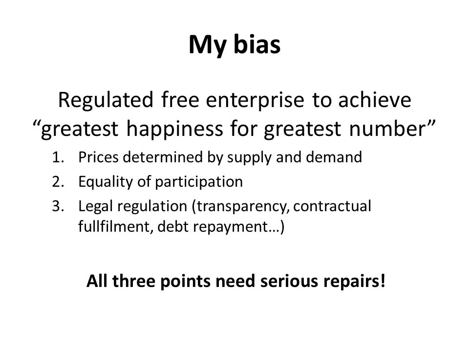 My bias Regulated free enterprise to achieve greatest happiness for greatest number 1.Prices determined by supply and demand 2.Equality of participation 3.Legal regulation (transparency, contractual fullfilment, debt repayment…) All three points need serious repairs!