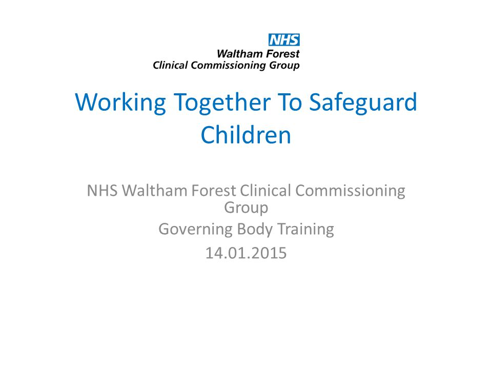 Working Together To Safeguard Children NHS Waltham Forest Clinical Commissioning Group Governing Body Training 14.01.2015