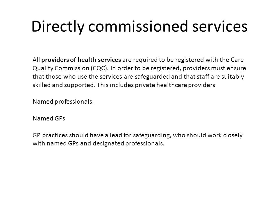 Directly commissioned services All providers of health services are required to be registered with the Care Quality Commission (CQC). In order to be r