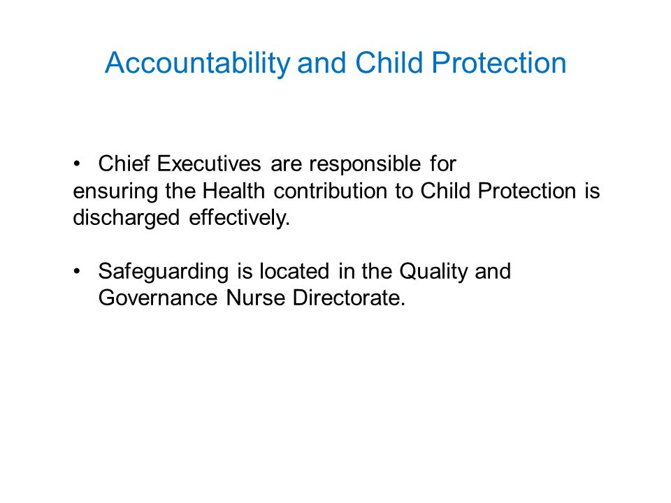 Accountability and Child Protection Chief Executives are responsible for ensuring the Health contribution to Child Protection is discharged effectivel