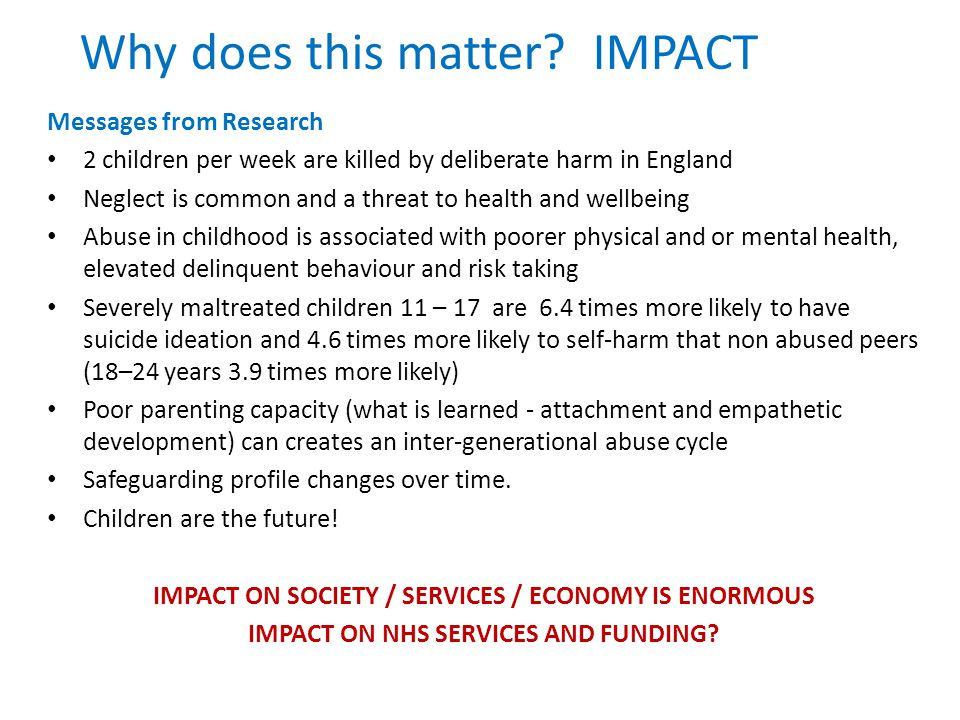 Why does this matter? IMPACT Messages from Research 2 children per week are killed by deliberate harm in England Neglect is common and a threat to hea