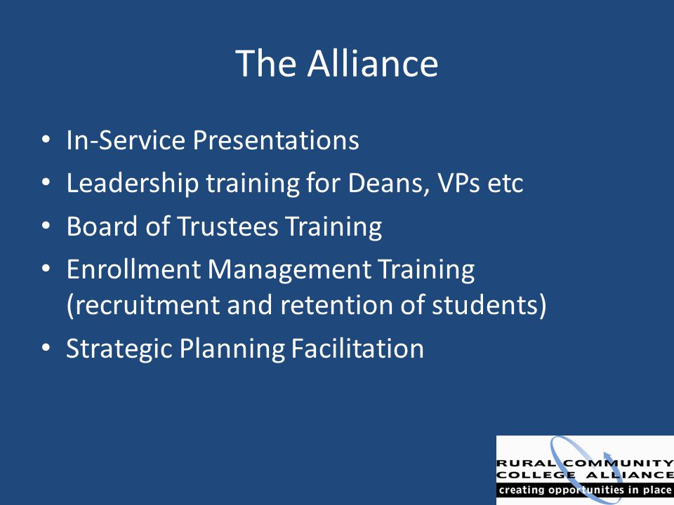 The Alliance In-Service Presentations Leadership training for Deans, VPs etc Board of Trustees Training Enrollment Management Training (recruitment an