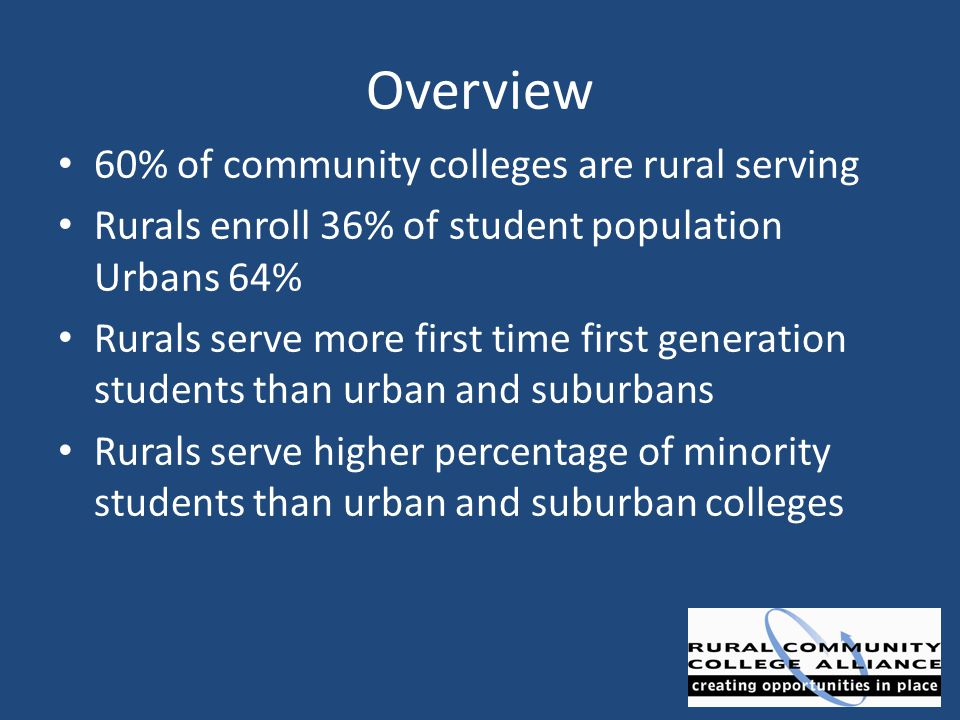 Overview 60% of community colleges are rural serving Rurals enroll 36% of student population Urbans 64% Rurals serve more first time first generation