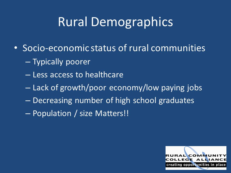 Rural Demographics Socio-economic status of rural communities – Typically poorer – Less access to healthcare – Lack of growth/poor economy/low paying