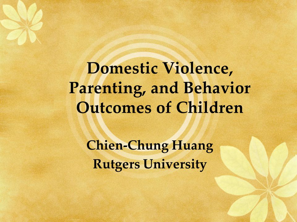 Domestic Violence, Parenting, and Behavior Outcomes of Children Chien-Chung Huang Rutgers University