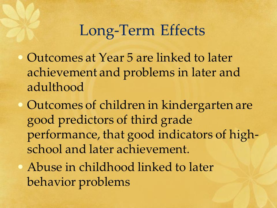 Long-Term Effects Outcomes at Year 5 are linked to later achievement and problems in later and adulthood Outcomes of children in kindergarten are good predictors of third grade performance, that good indicators of high- school and later achievement.