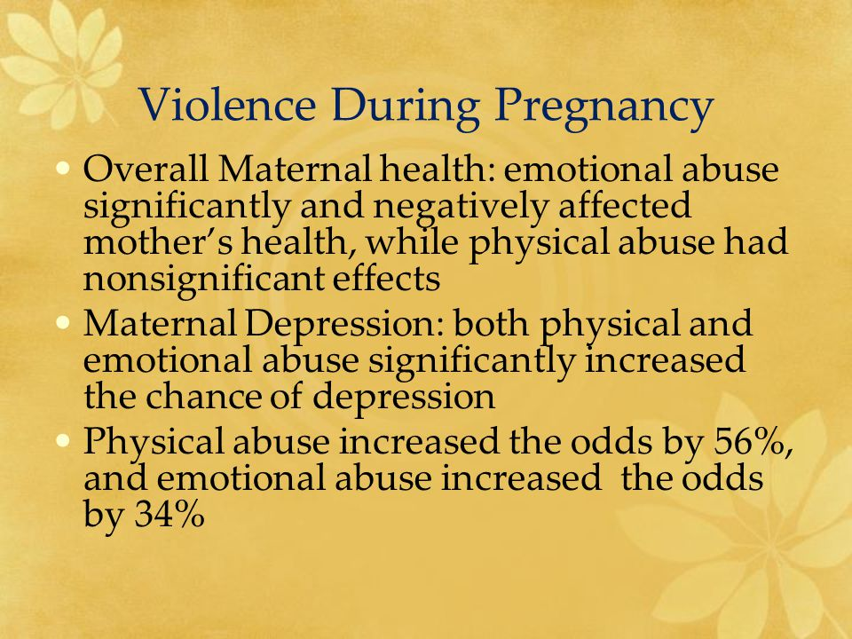 Violence During Pregnancy Overall Maternal health: emotional abuse significantly and negatively affected mother's health, while physical abuse had nonsignificant effects Maternal Depression: both physical and emotional abuse significantly increased the chance of depression Physical abuse increased the odds by 56%, and emotional abuse increased the odds by 34%