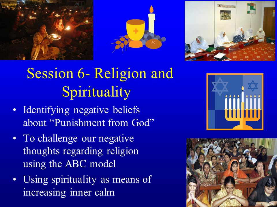 Session 6- Religion and Spirituality Identifying negative beliefs about Punishment from God To challenge our negative thoughts regarding religion using the ABC model Using spirituality as means of increasing inner calm