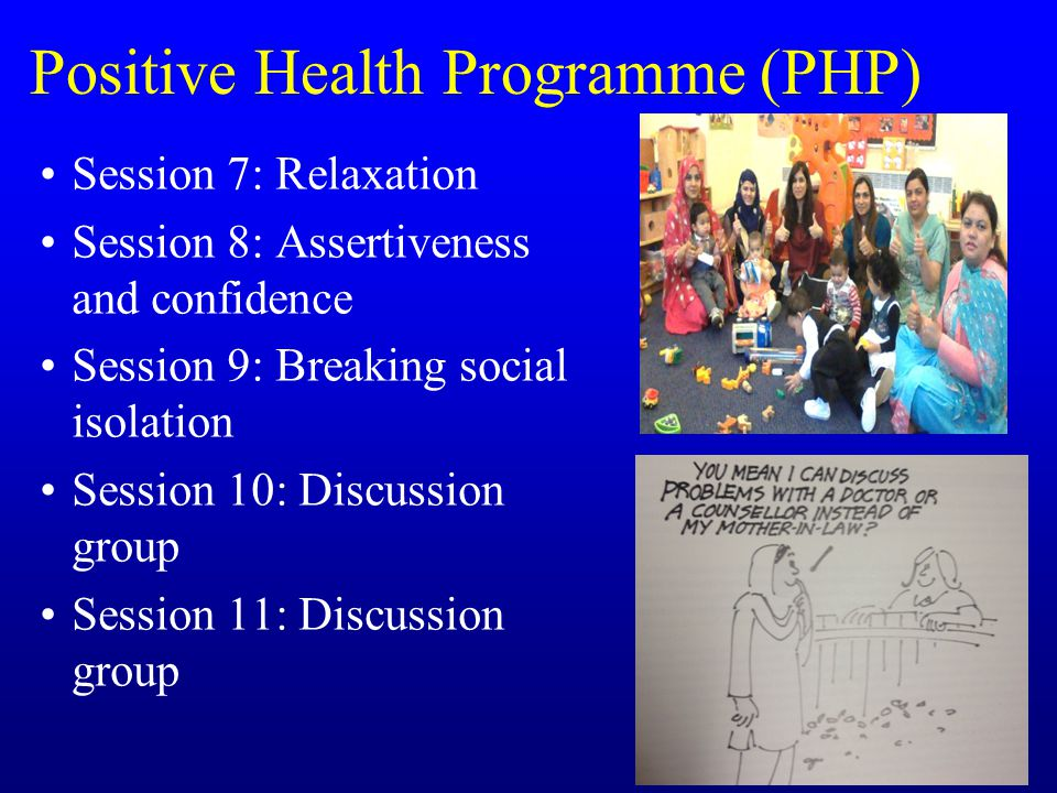 Positive Health Programme (PHP) Session 7: Relaxation Session 8: Assertiveness and confidence Session 9: Breaking social isolation Session 10: Discussion group Session 11: Discussion group