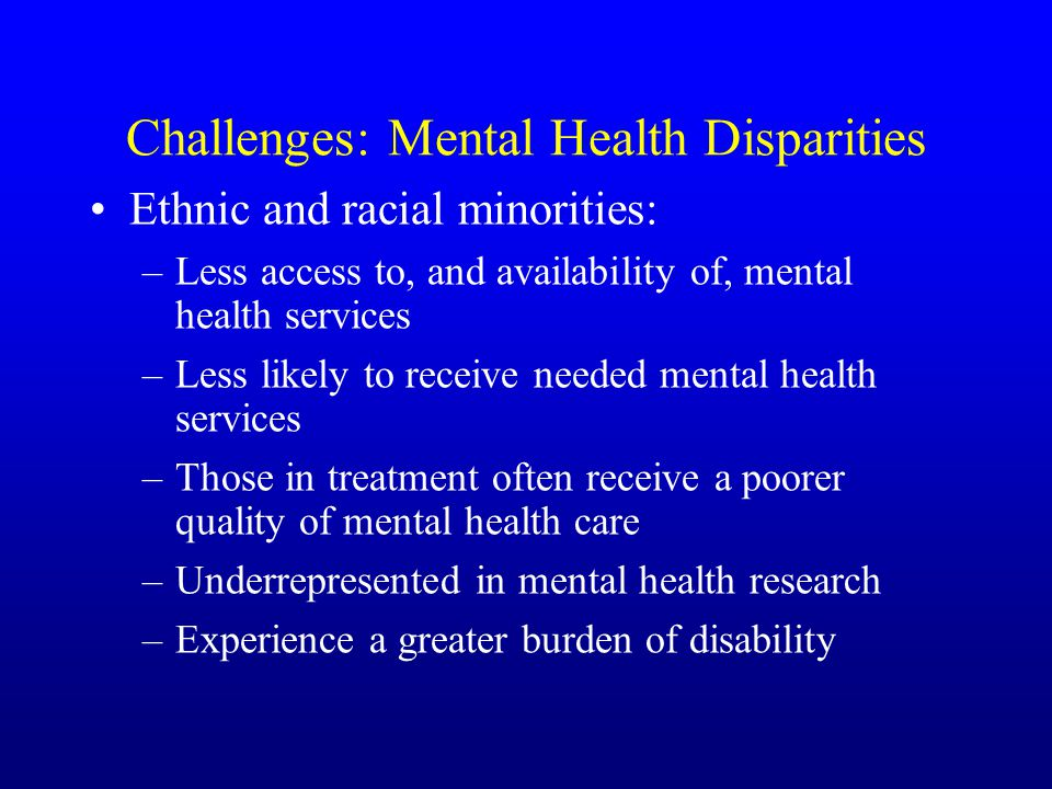 Challenges: Mental Health Disparities Ethnic and racial minorities: –Less access to, and availability of, mental health services –Less likely to receive needed mental health services –Those in treatment often receive a poorer quality of mental health care –Underrepresented in mental health research –Experience a greater burden of disability