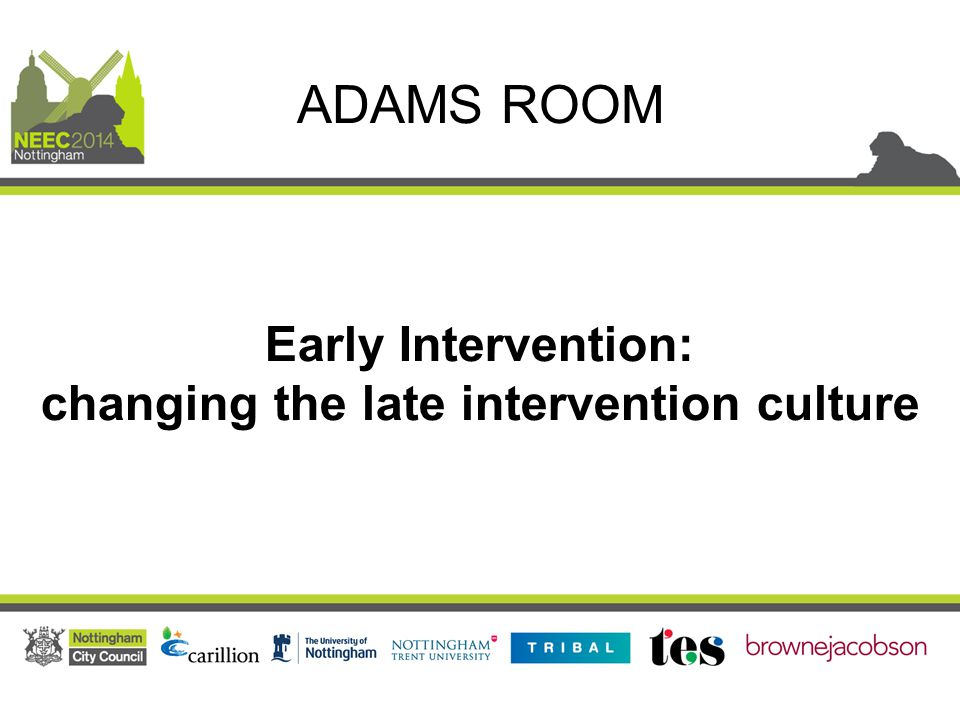 Early Intervention: changing the late intervention culture ADAMS ROOM