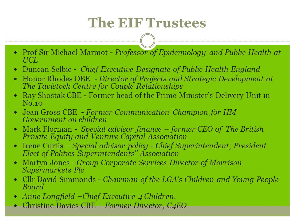 The EIF Trustees Prof Sir Michael Marmot - Professor of Epidemiology and Public Health at UCL Duncan Selbie - Chief Executive Designate of Public Health England Honor Rhodes OBE - Director of Projects and Strategic Development at The Tavistock Centre for Couple Relationships Ray Shostak CBE - Former head of the Prime Minister's Delivery Unit in No.10 Jean Gross CBE - Former Communication Champion for HM Government on children.