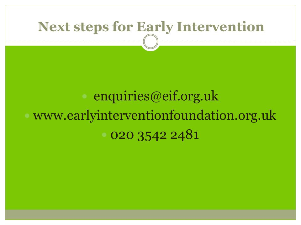 Next steps for Early Intervention enquiries@eif.org.uk www.earlyinterventionfoundation.org.uk 020 3542 2481