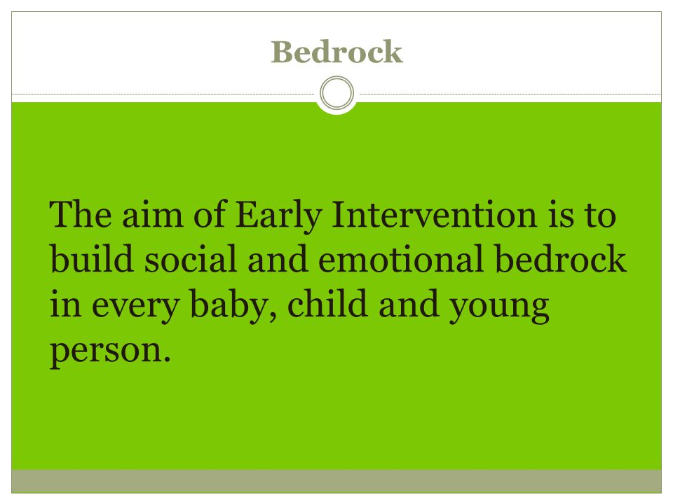 Bedrock The aim of Early Intervention is to build social and emotional bedrock in every baby, child and young person.